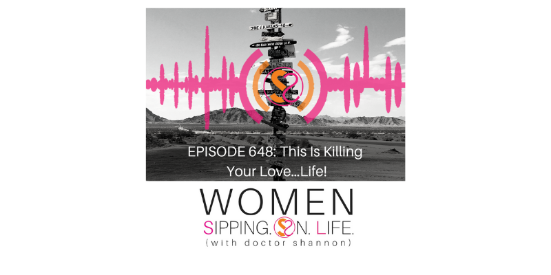 EPISODE 648: This Is Killing Your Love…Life!
