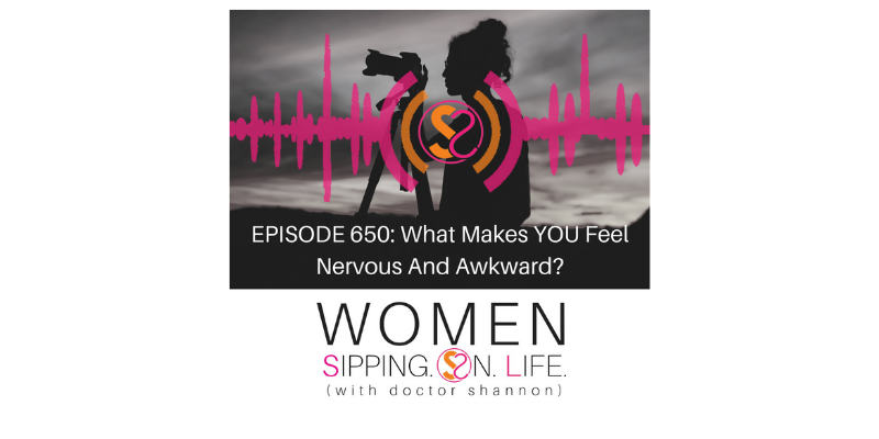 EPISODE 650: What Makes YOU Feel Nervous And Awkward?