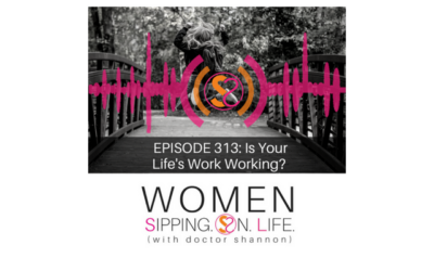 EPISODE 313: Is Your Life's Work Working?