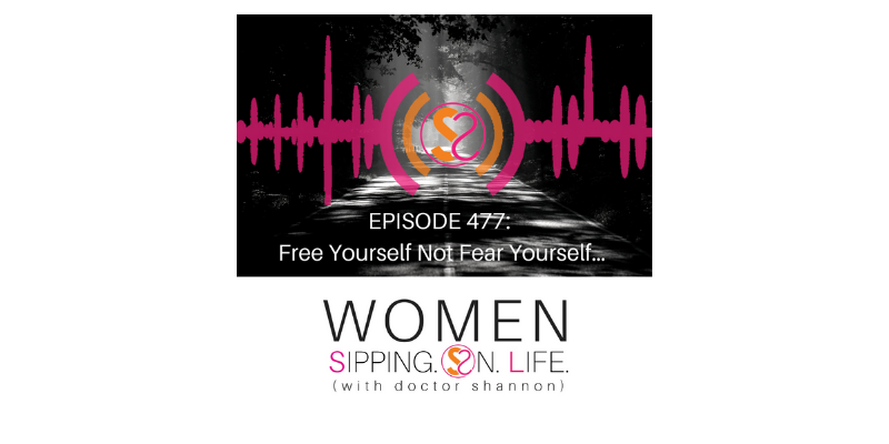 EPISODE 477: Free Yourself Not Fear Yourself…