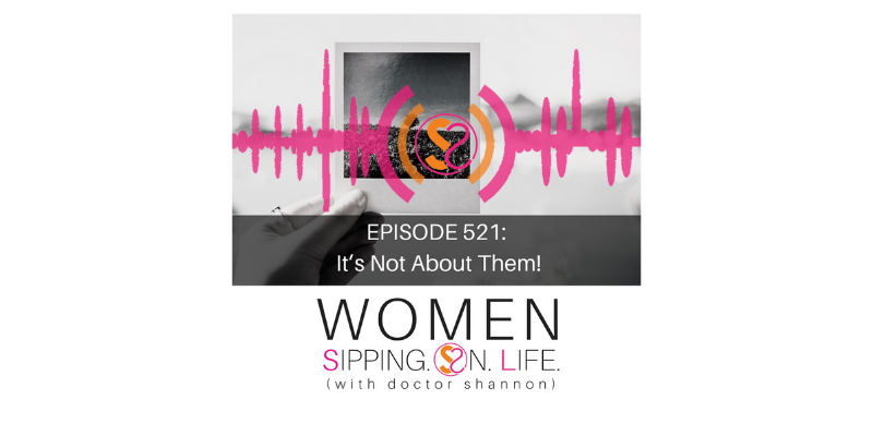 EPISODE 521: It's Not About Them!
