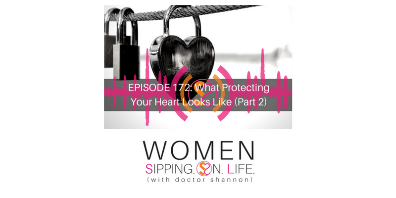 EPISODE 172: What Protecting Your Heart Looks Like (Part 2)…Are You Suffering From A Disengaged Heart?