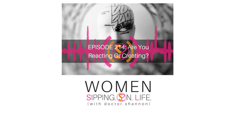 EPISODE 214: Are You Reacting Or Creating?