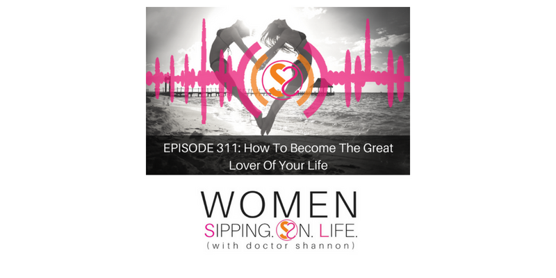 EPISODE 311: How To Become The Great Lover Of Your Life