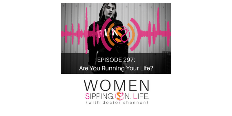 EPISODE 297: Are You Running Your Life?