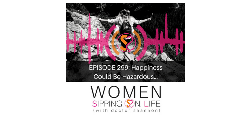 EPISODE 299: Happiness Could Be Hazardous…