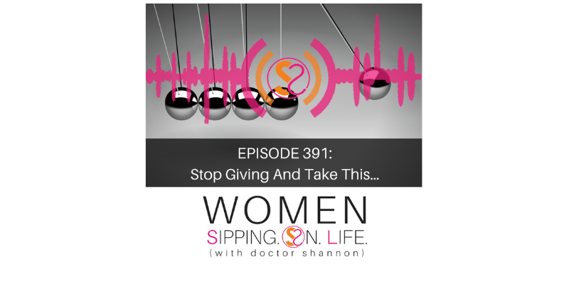 EPISODE 391: Stop Giving And Take This…