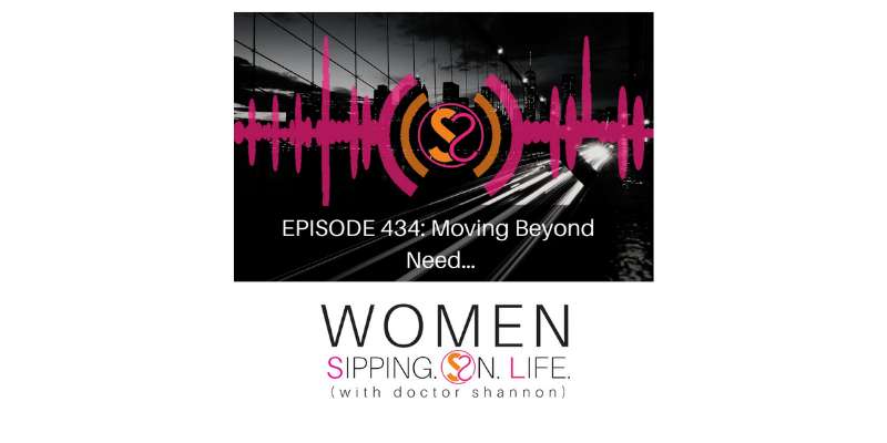 EPISODE 434: Moving Beyond Need…