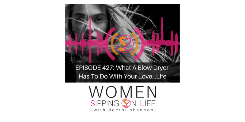 EPISODE 427: What A Blow Dryer Has To Do With Your Love…Life