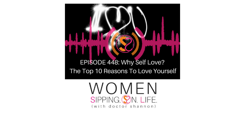 EPISODE 448: Why Self Love? The Top 10 Reasons To Love Yourself