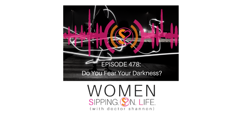 EPISODE 478: Do You Fear Your Darkness?