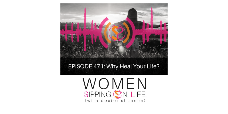 EPISODE 471: Why Heal Your Life?