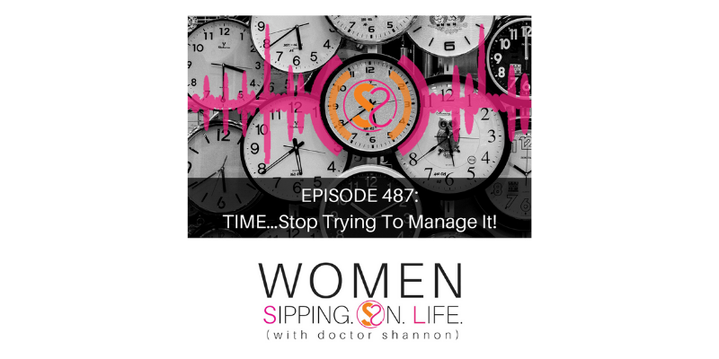 EPISODE 487: TIME…Stop Trying To Manage It!