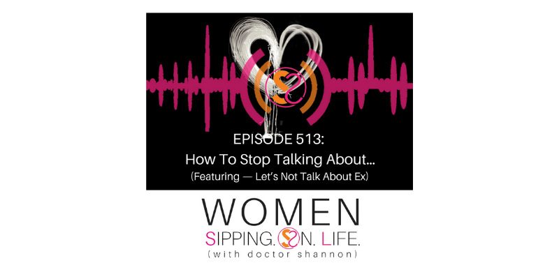 EPISODE 513: How To Stop Talking About…(Featuring — Let's Not Talk About Ex)