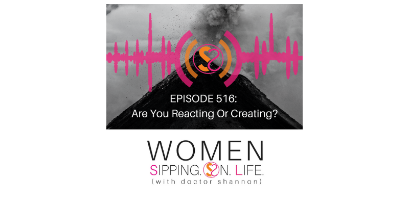 EPISODE 516: Are You Reacting Or Creating?