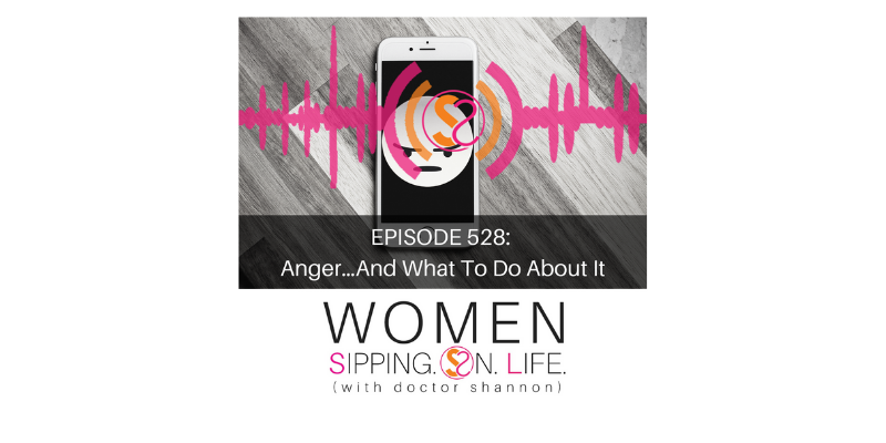 EPISODE 528: Anger…And What To Do About It