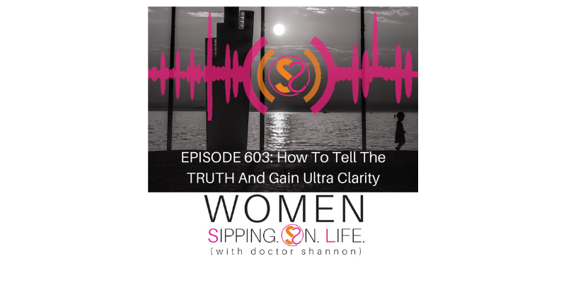 EPISODE 603: How To Tell The TRUTH And Gain Ultra Clarity