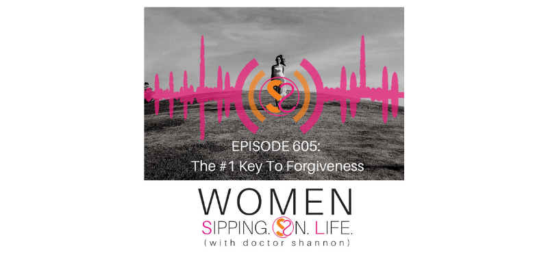 EPISODE 605: The #1 Key To Forgiveness