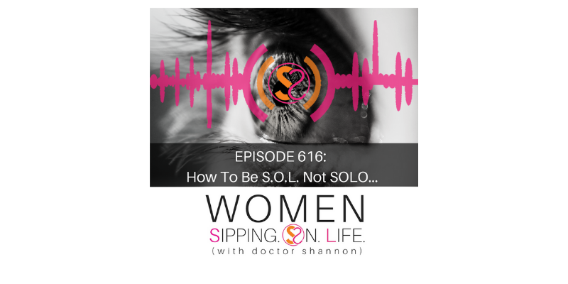 EPISODE 616: How To Be S.O.L. Not SOLO…
