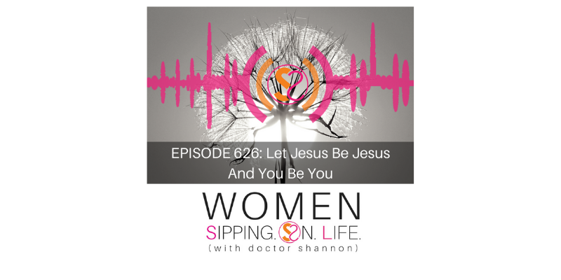 EPISODE 626: Let Jesus Be Jesus And You Be You