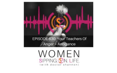 EPISODE 630: Your Teachers Of Anger + Arrogance