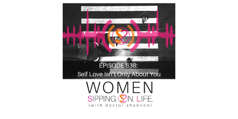 EPISODE 638: Self Love Isn't Only About You