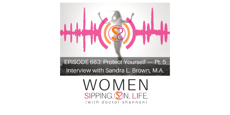 EPISODE 663: Protect Yourself — Pt. 5 Interview with Sandra L. Brown, M.A.