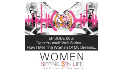 EPISODE 665: Date Yourself Well Series —How I Met The Woman Of My Dreams…