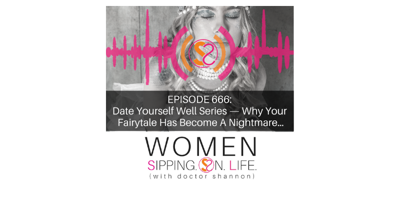 EPISODE 666: Date Yourself Well Series — Why Your Fairytale Has Become A Nightmare…