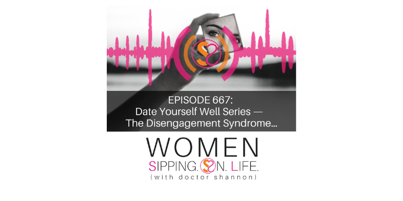 EPISODE 667: Date Yourself Well Series — The Disengagement Syndrome…