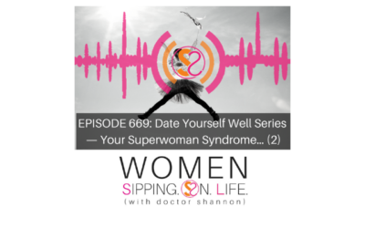 EPISODE 669: Date Yourself Well Series — Your Superwoman Syndrome…(Part 2)