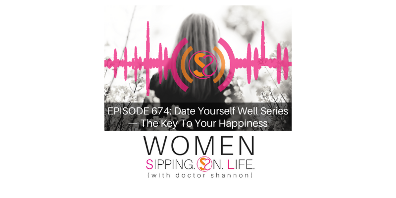 EPISODE 674: Date Yourself Well Series — The Key To Your Happiness