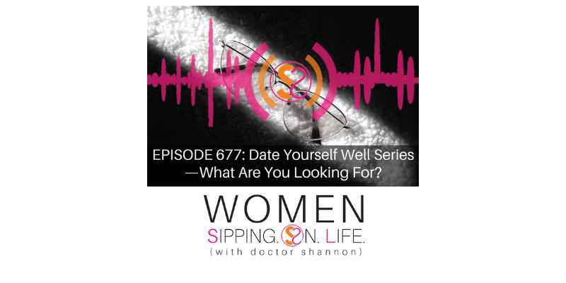 EPISODE 677: Date Yourself Well Series — What Are You Looking For?
