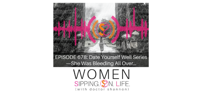 EPISODE 678: Date Yourself Well Series — She Was Bleeding All Over…