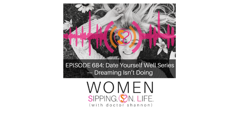 EPISODE 684: Date Yourself Well Series —Dreaming Isn't Doing