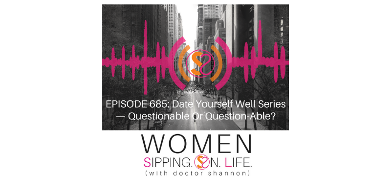 EPISODE 685: Date Yourself Well Series — Questionable Or Question-Able?