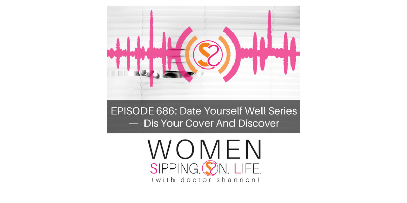 EPISODE 686: Date Yourself Well Series — Dis Your Cover And Discover…