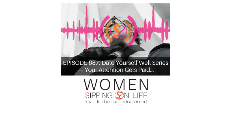 EPISODE 687: Date Yourself Well Series — Your Attention Gets Paid…