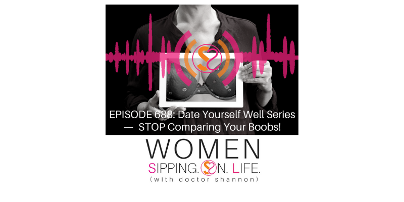 EPISODE 688: Date Yourself Well Series — STOP Comparing Your Boobs!