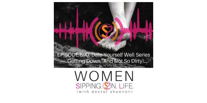 EPISODE 690: Date Yourself Well Series — Getting Down (And Not So Dirty)…
