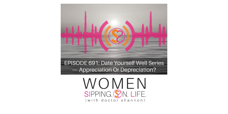 EPISODE 691: Date Yourself Well Series — Appreciation Or Depreciation?