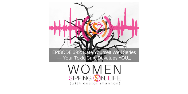 EPISODE 692: Date Yourself Well Series — Your Toxic Care Devalues YOU…