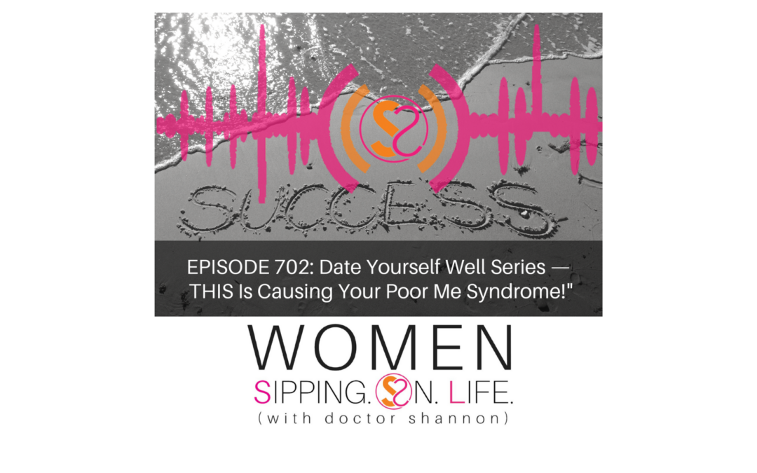 EPISODE 702: Date Yourself Well Series — THIS Is Causing Your Poor Me Syndrome!""