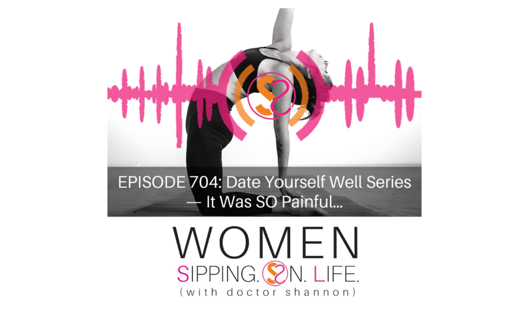 EPISODE 704: Date Yourself Well Series — It Was SO Painful…