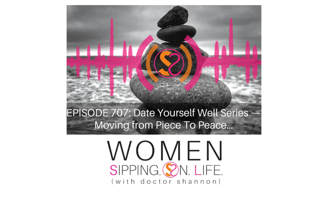 EPISODE 707: Date Yourself Well Series — Moving from Piece To Peace…