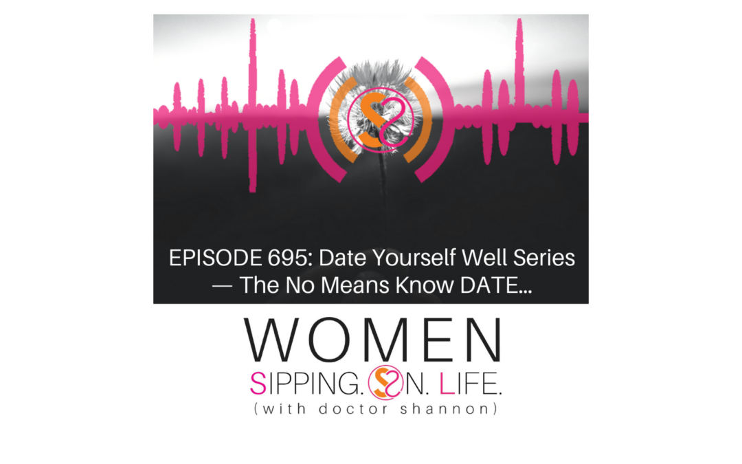 EPISODE 695: Date Yourself Well Series — The No Means Know DATE…