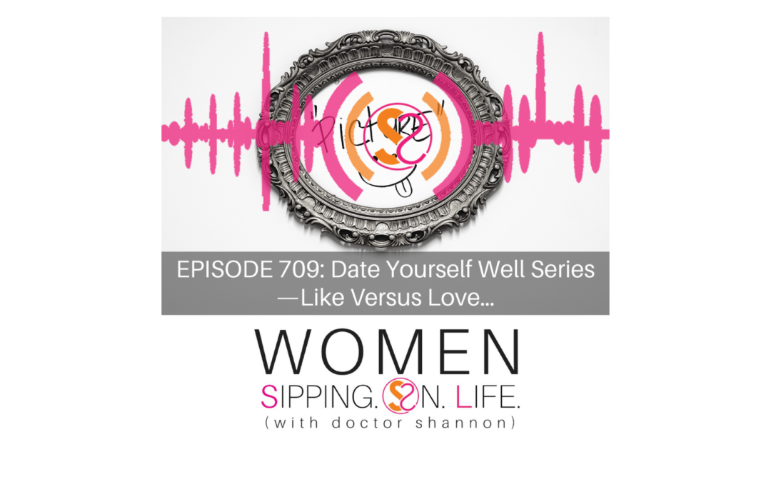 EPISODE 709: Date Yourself Well Series — Like Versus Love…
