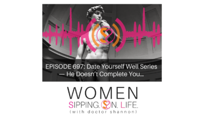 EPISODE 697: Date Yourself Well Series — He Doesn't Complete You…