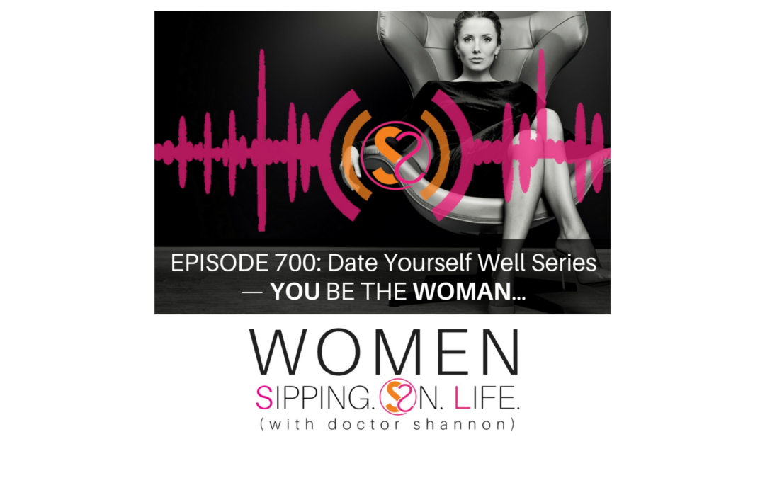 EPISODE 700: Date Yourself Well Series — YOU BE THE WOMAN…