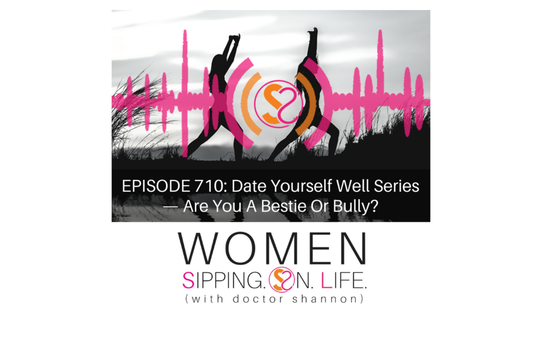 EPISODE 710: Date Yourself Well Series —Are You A Bestie Or Bully?